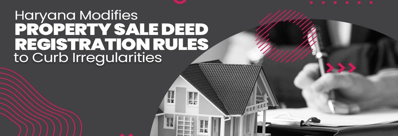Haryana Govt. Modifies Property Sale Deed Registration Rules to Curb Irregularities